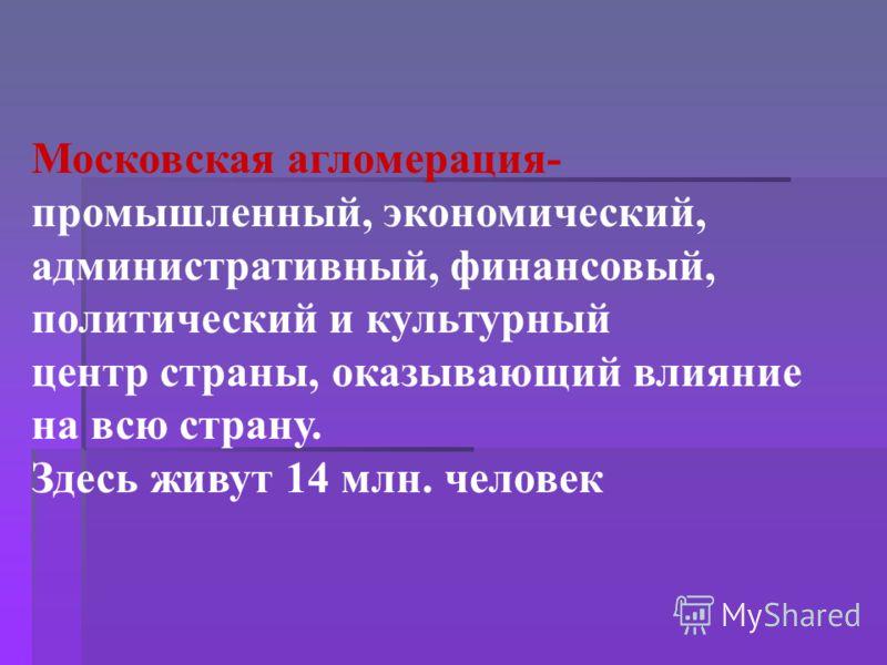 Московская агломерация- промышленный, экономический, административный, финансовый, политический и культурный центр страны, оказывающий влияние на всю страну. Здесь живут 14 млн. человек