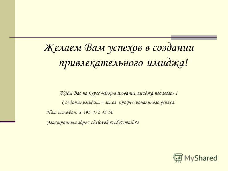 Желаем Вам успехов в создании привлекательного имиджа! Ждём Вас на курсе «Формирование имиджа педагога».! Создание имиджа – залог профессионального успеха. Наш телефон: 8-495-472-45-56 Электронный адрес: chelovekovedy@mail.ru