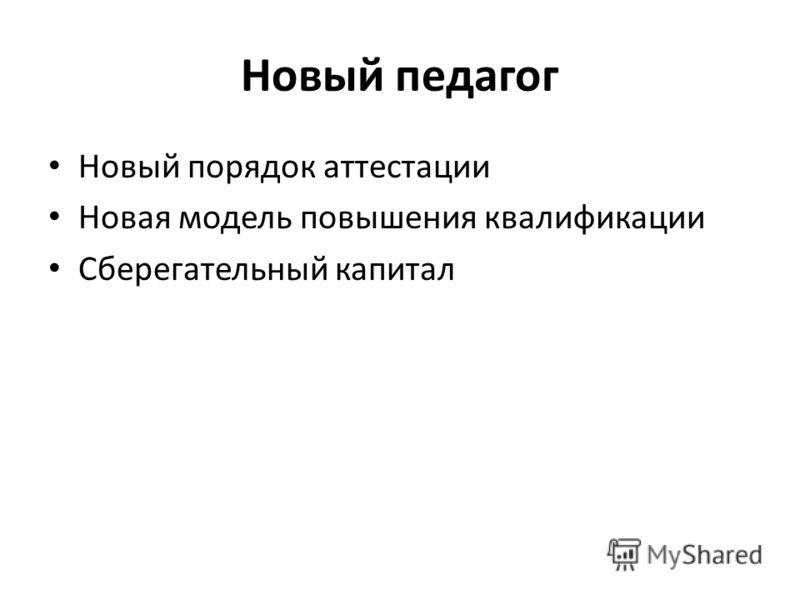Новый педагог Новый порядок аттестации Новая модель повышения квалификации Сберегательный капитал