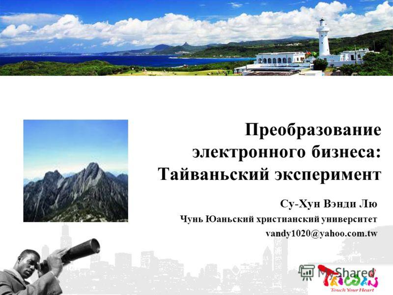 Преобразование электронного бизнеса: Тайваньский эксперимент Су-Хун Вэнди Лю Чунь Юаньский христианский университет vandy1020@yahoo.com.tw