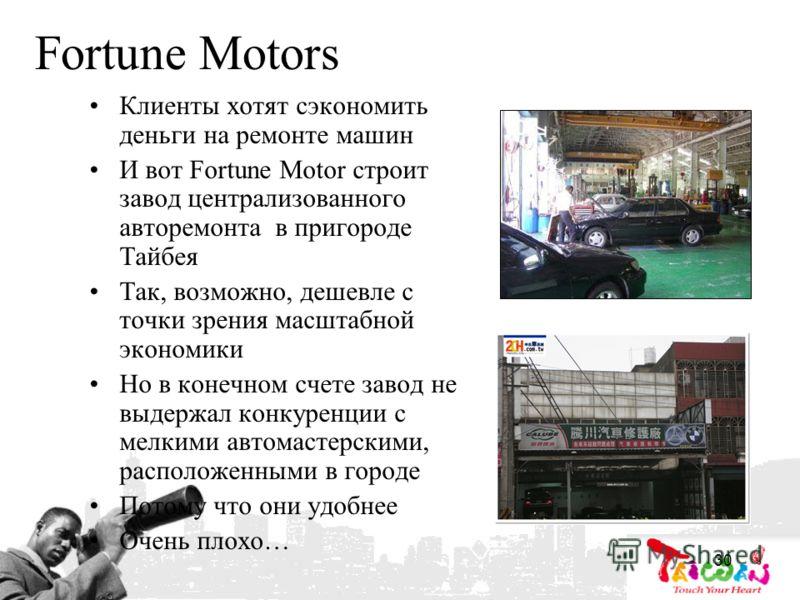 30 Fortune Motors Клиенты хотят сэкономить деньги на ремонте машин И вот Fortune Motor строит завод централизованного авторемонта в пригороде Тайбея Так, возможно, дешевле с точки зрения масштабной экономики Но в конечном счете завод не выдержал конк