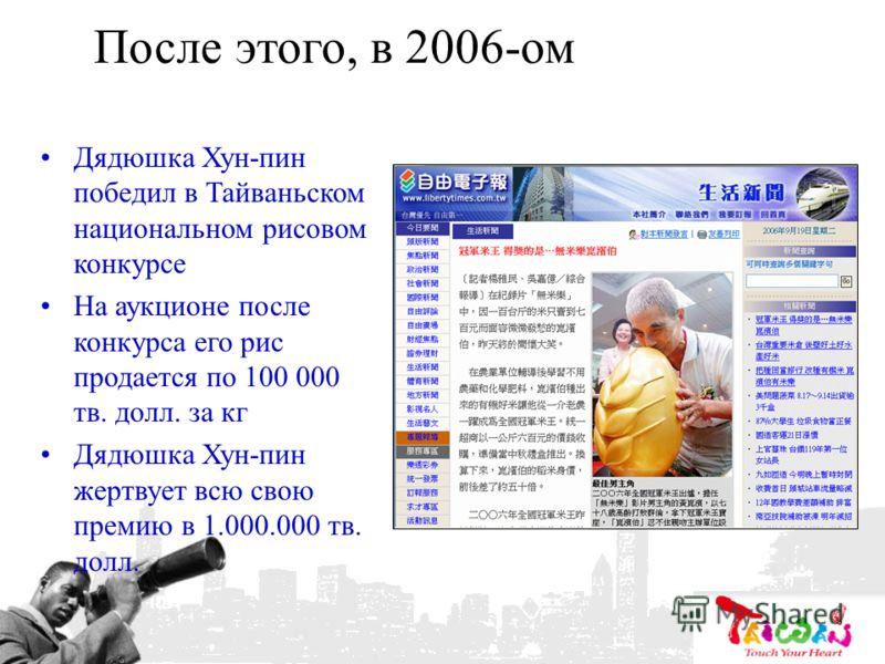 После этого, в 2006-ом Дядюшка Хун-пин победил в Тайваньском национальном рисовом конкурсе На аукционе после конкурса его рис продается по 100 000 тв. долл. за кг Дядюшка Хун-пин жертвует всю свою премию в 1.000.000 тв. долл.