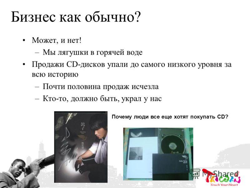 Бизнес как обычно? Может, и нет! –Мы лягушки в горячей воде Продажи CD-дисков упали до самого низкого уровня за всю историю –Почти половина продаж исчезла –Кто-то, должно быть, украл у нас Почему люди все еще хотят покупать CD?