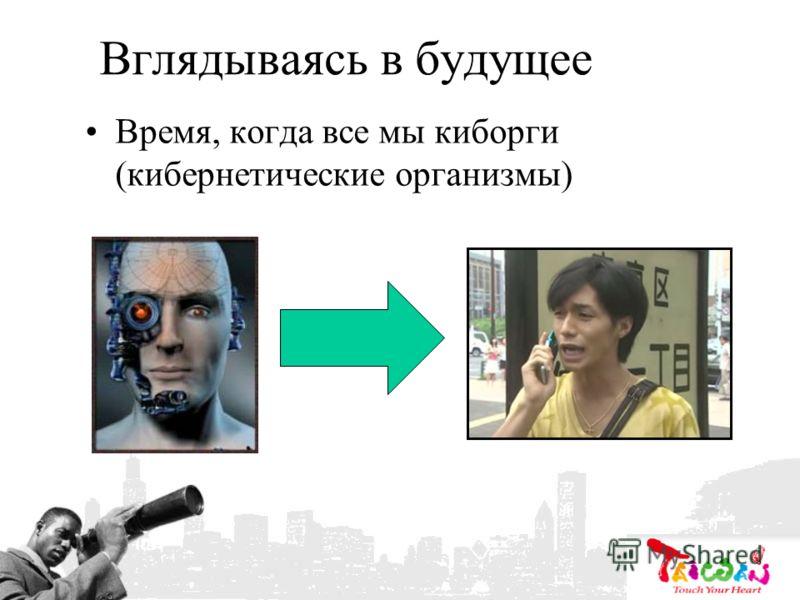 Вглядываясь в будущее Время, когда все мы киборги (кибернетические организмы)