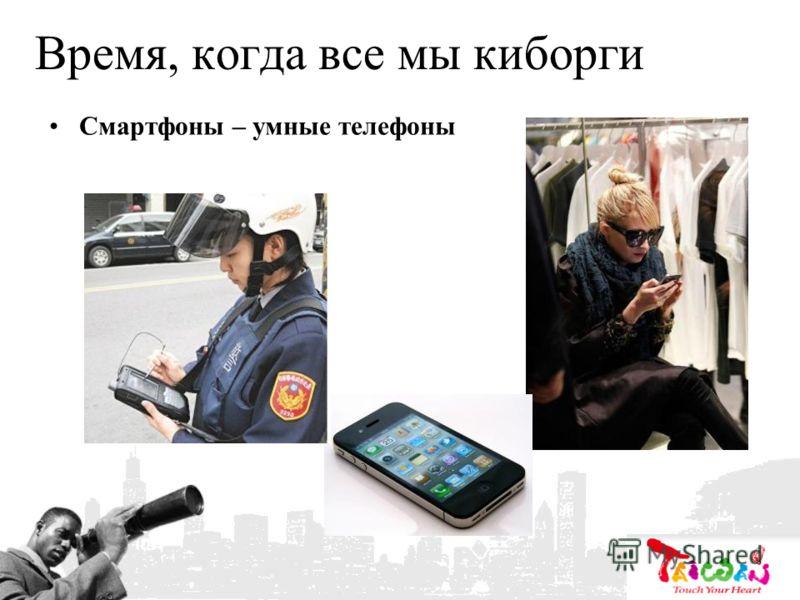 Время, когда все мы киборги Смартфоны – умные телефоны