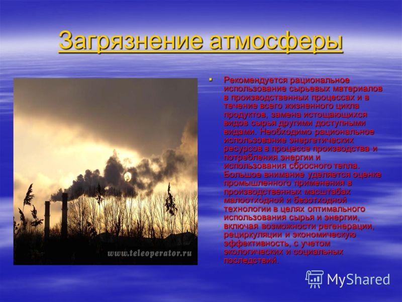 Загрязнение атмосферы Загрязнение атмосферы Рекомендуется рациональное использование сырьевых материалов в производственных процессах и в течение всего жизненного цикла продуктов, замена истощающихся видов сырья другими доступными видами. Необходимо