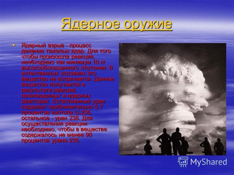 Ядерное оружие Ядерное оружие Ядерный взрыв - процесс деления тяжелых ядер. Для того чтобы произошла реакция, необходимо как минимум 10 кг высокообогащенного плутония. В естественных условиях это вещество не встречается. Данное вещество получается в