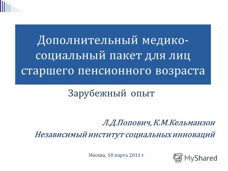 Дополнительный медико- социальный пакет для лиц старшего пенсионного возраста Зарубежный опыт Л.Д.Попович, К.М.Кельманзон Независимый институт социальных инноваций Москва, 18 марта 2011 г.