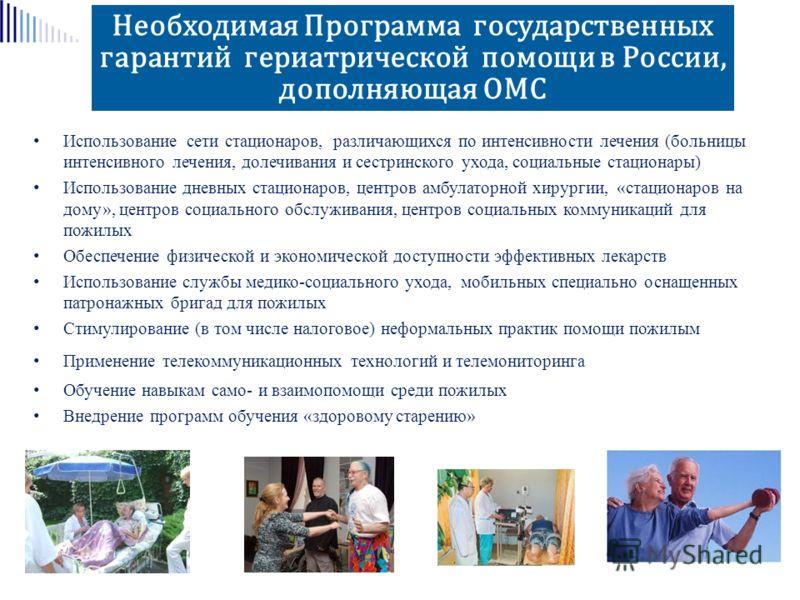 Необходимая Программа государственных гарантий гериатрической помощи в России, дополняющая ОМС Использование сети стационаров, различающихся по интенсивности лечения (больницы интенсивного лечения, долечивания и сестринского ухода, социальные стацион