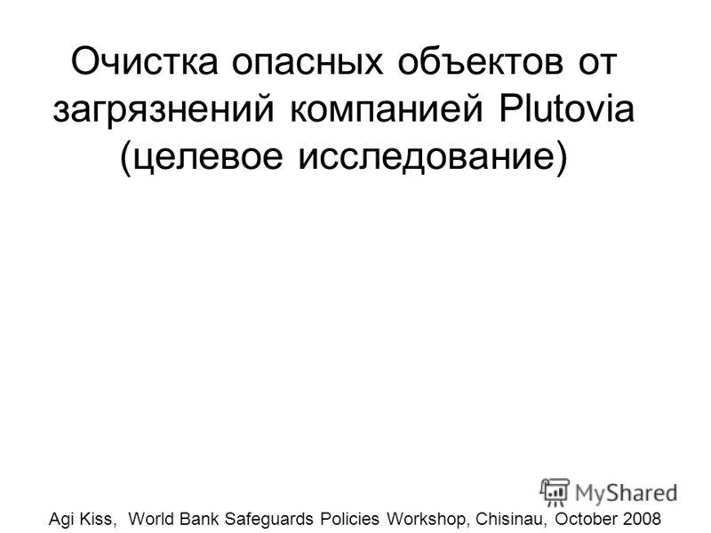 Очистка опасных объектов от загрязнений компанией Plutovia (целевое исследование) Agi Kiss, World Bank Safeguards Policies Workshop, Chisinau, October 2008