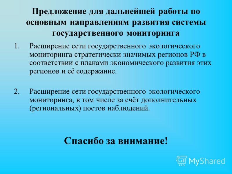 Предложение для дальнейшей работы по основным направлениям развития системы государственного мониторинга 1.Расширение сети государственного экологического мониторинга стратегически значимых регионов РФ в соответствии с планами экономического развития