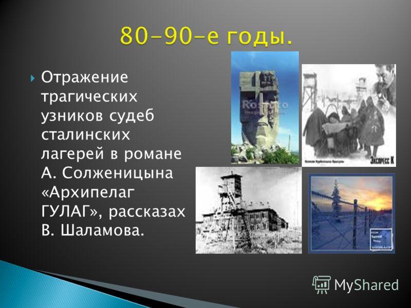 Отражение трагических узников судеб сталинских лагерей в романе А. Солженицына «Архипелаг ГУЛАГ», рассказах В. Шаламова.