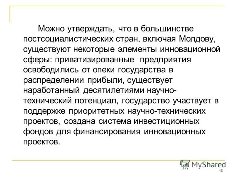 48 Можно утверждать, что в большинстве постсоциалистических стран, включая Молдову, существуют некоторые элементы инновационной сферы: приватизированные предприятия освободились от опеки государства в распределении прибыли, существует наработанный де