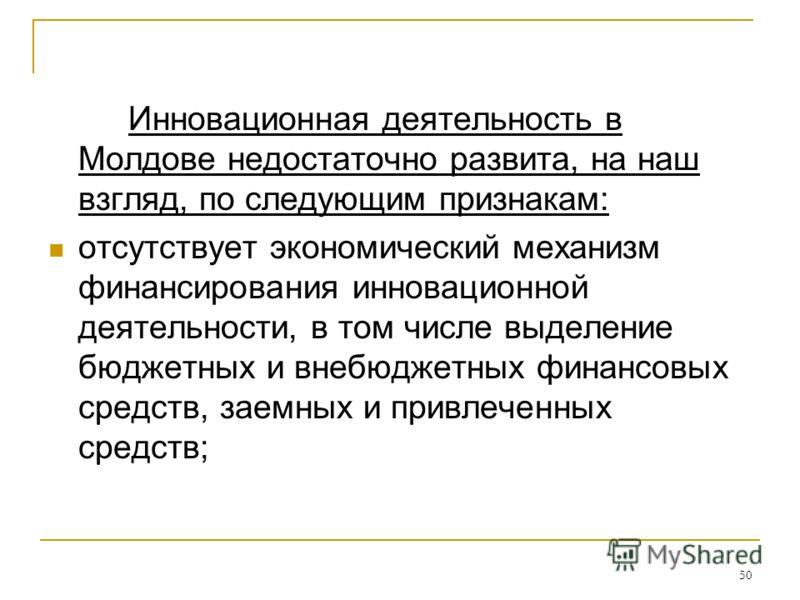 50 Инновационная деятельность в Молдове недостаточно развита, на наш взгляд, по следующим признакам: отсутствует экономический механизм финансирования инновационной деятельности, в том числе выделение бюджетных и внебюджетных финансовых средств, заем