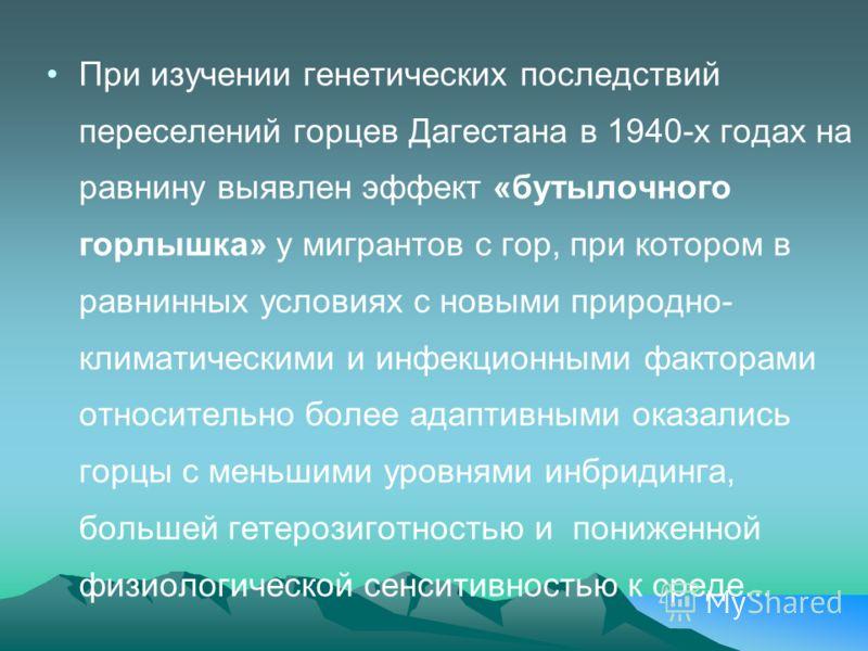 При изучении генетических последствий переселений горцев Дагестана в 1940-х годах на равнину выявлен эффект «бутылочного горлышка» у мигрантов с гор, при котором в равнинных условиях с новыми природно- климатическими и инфекционными факторами относит