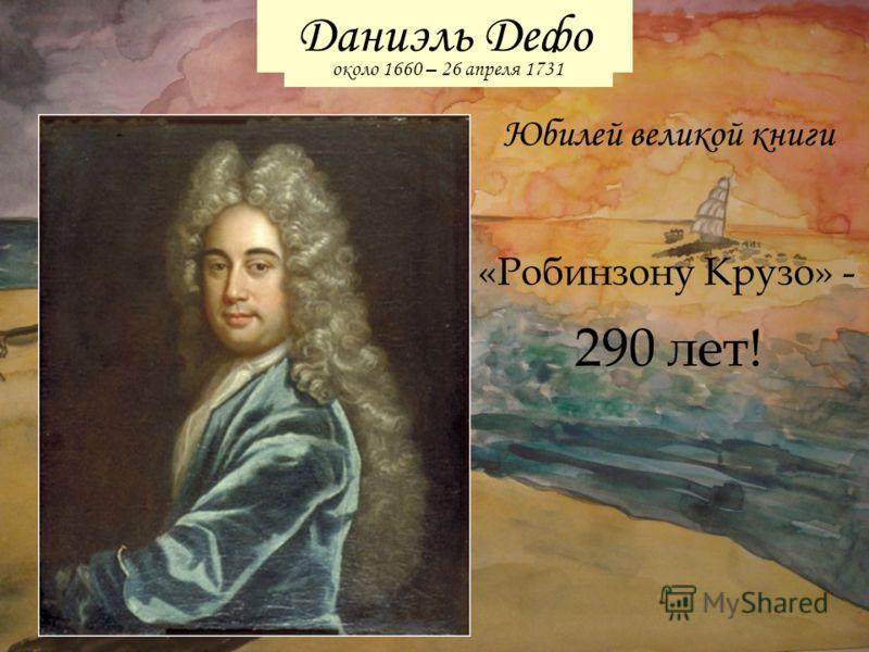 Юбилей великой книги Даниэль Дефо около 1660 – 26 апреля 1731 «Робинзону Крузо» - 290 лет!