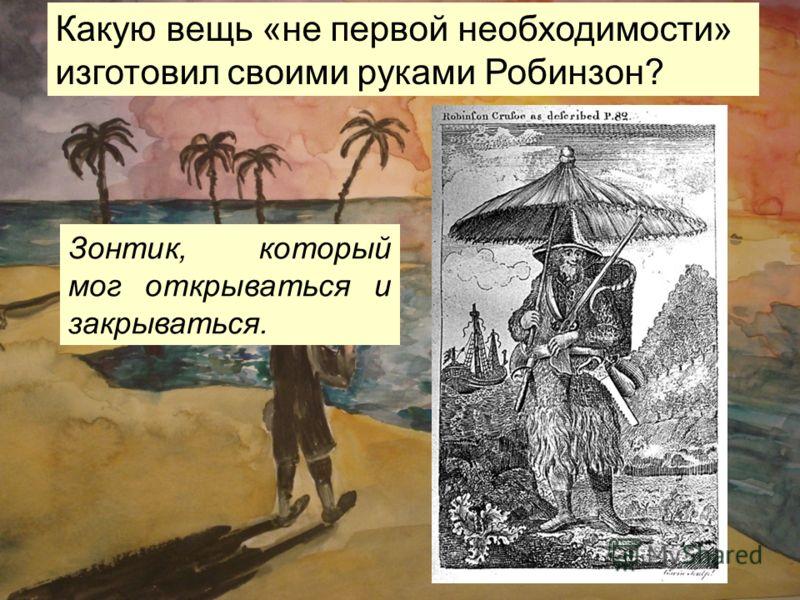Какую вещь «не первой необходимости» изготовил своими руками Робинзон? Зонтик, который мог открываться и закрываться.