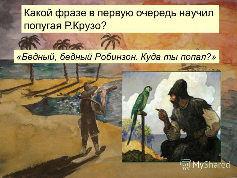 Какой фразе в первую очередь научил попугая Р.Крузо? «Бедный, бедный Робинзон. Куда ты попал?»
