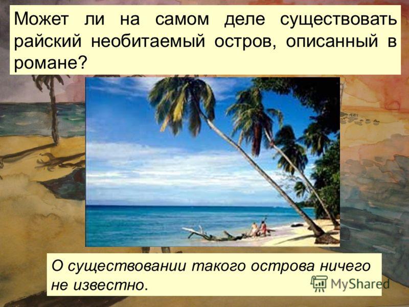 Может ли на самом деле существовать райский необитаемый остров, описанный в романе? О существовании такого острова ничего не известно.