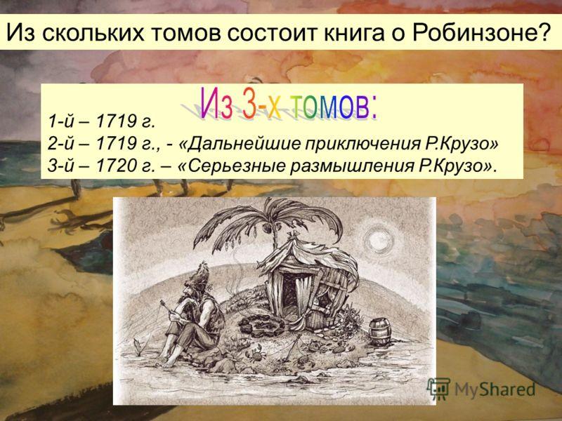 1-й – 1719 г. 2-й – 1719 г., - «Дальнейшие приключения Р.Крузо» 3-й – 1720 г. – «Серьезные размышления Р.Крузо». Из скольких томов состоит книга о Робинзоне?