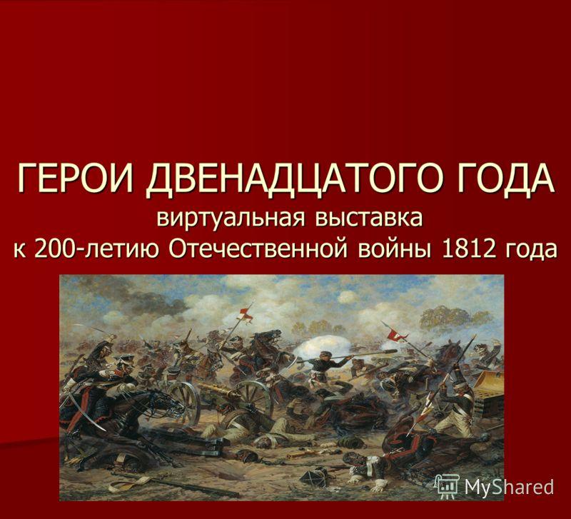 ГЕРОИ ДВЕНАДЦАТОГО ГОДА виртуальная выставка к 200-летию Отечественной войны 1812 года