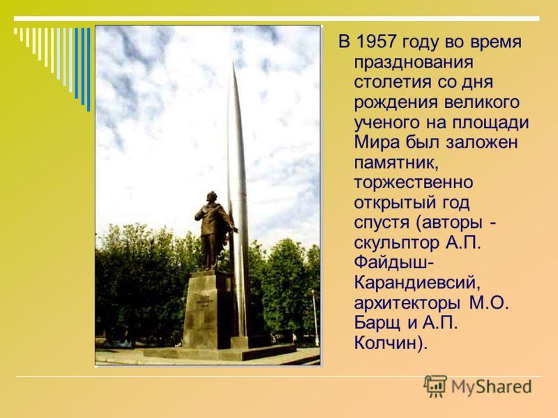 В 1957 году во время празднования столетия со дня рождения великого ученого на площади Мира был заложен памятник, торжественно открытый год спустя (авторы - скульптор А.П. Файдыш- Карандиевсий, архитекторы М.О. Барщ и А.П. Колчин).