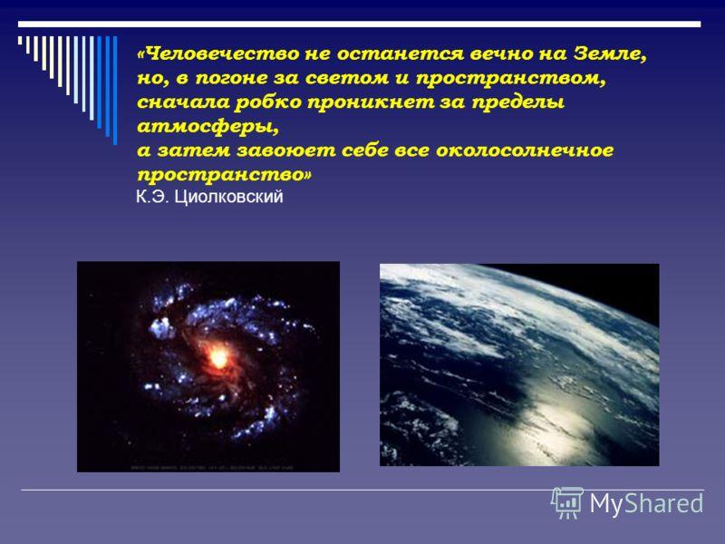 «Человечество не останется вечно на Земле, но, в погоне за светом и пространством, сначала робко проникнет за пределы атмосферы, а затем завоюет себе все околосолнечное пространство» К.Э. Циолковский