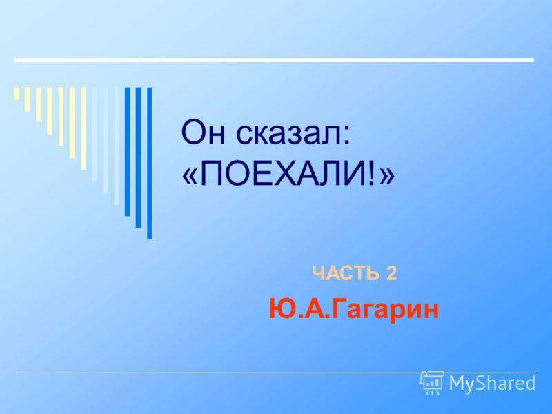 Он сказал: «ПОЕХАЛИ!» ЧАСТЬ 2 Ю.А.Гагарин