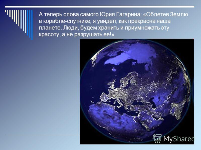 А теперь слова самого Юрия Гагарина: «Облетев Землю в корабле-спутнике, я увидел, как прекрасна наша планете. Люди, будем хранить и приумножать эту красоту, а не разрушать ее!»