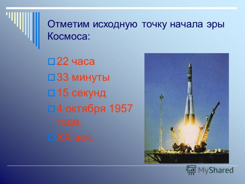 Отметим исходную точку начала эры Космоса: 22 часа 33 минуты 15 секунд 4 октября 1957 года. ХХ век.