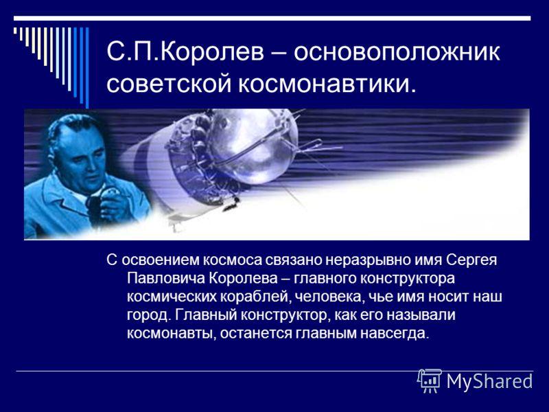 С.П.Королев – основоположник советской космонавтики. С освоением космоса связано неразрывно имя Сергея Павловича Королева – главного конструктора космических кораблей, человека, чье имя носит наш город. Главный конструктор, как его называли космонавт