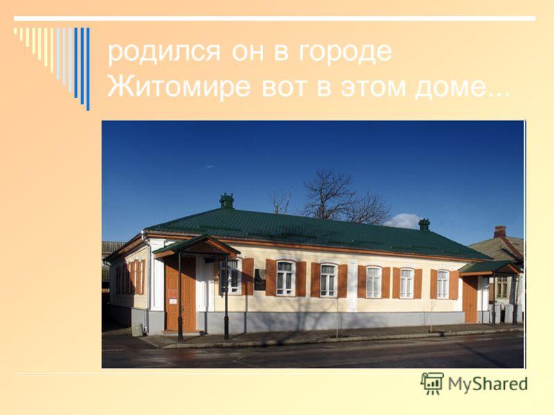 родился он в городе Житомире вот в этом доме...