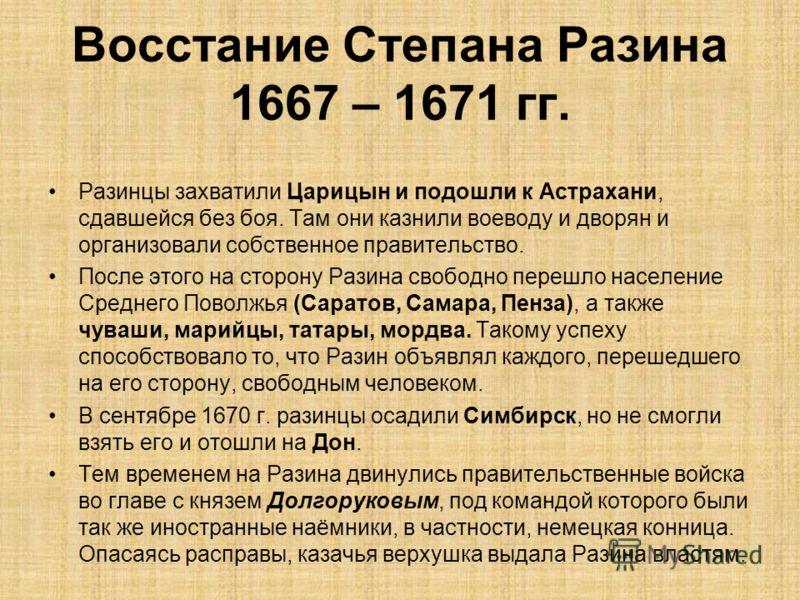 Разинцы захватили Царицын и подошли к Астрахани, сдавшейся без боя. Там они казнили воеводу и дворян и организовали собственное правительство. После этого на сторону Разина свободно перешло население Среднего Поволжья (Саратов, Самара, Пенза), а такж