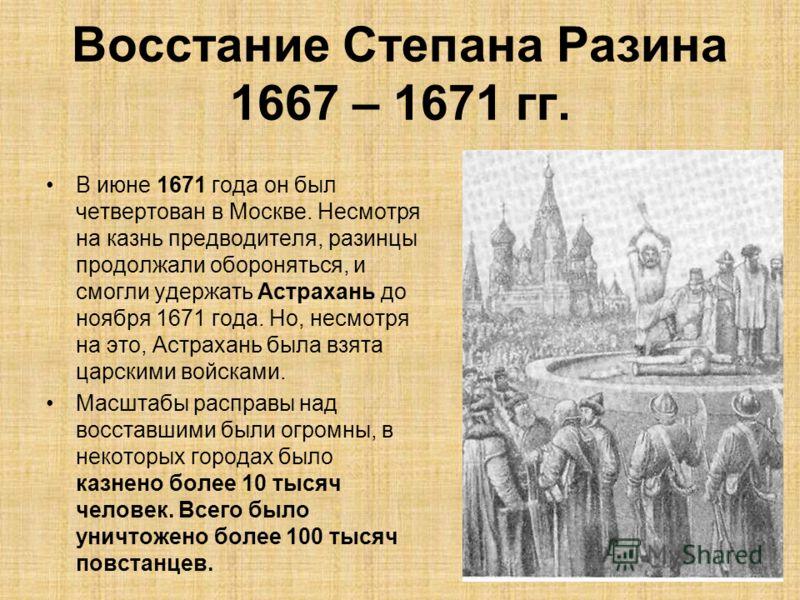 В июне 1671 года он был четвертован в Москве. Несмотря на казнь предводителя, разинцы продолжали обороняться, и смогли удержать Астрахань до ноября 1671 года. Но, несмотря на это, Астрахань была взята царскими войсками. Масштабы расправы над восставш