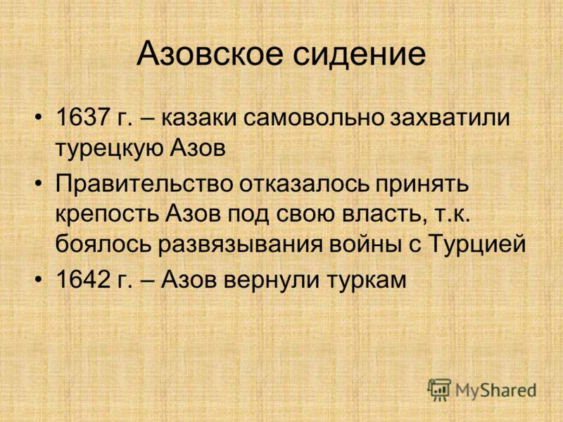 Азовское сидение 1637 г. – казаки самовольно захватили турецкую Азов Правительство отказалось принять крепость Азов под свою власть, т.к. боялось развязывания войны с Турцией 1642 г. – Азов вернули туркам