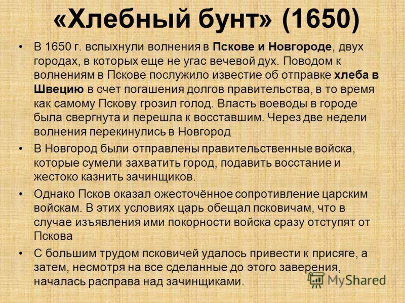 В 1650 г. вспыхнули волнения в Пскове и Новгороде, двух городах, в которых еще не угас вечевой дух. Поводом к волнениям в Пскове послужило известие об отправке хлеба в Швецию в счет погашения долгов правительства, в то время как самому Пскову грозил