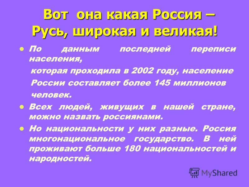 Вот она какая Россия – Русь, широкая и великая! Вот она какая Россия – Русь, широкая и великая! По данным последней переписи населения, которая проходила в 2002 году, население России составляет более 145 миллионов человек. Всех людей, живущих в наше