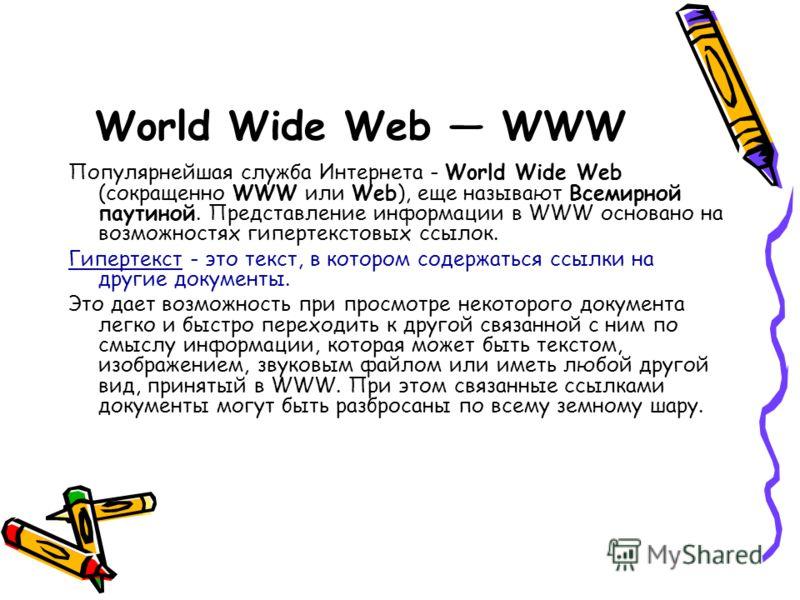World Wide Web WWW Популярнейшая служба Интернета - World Wide Web (сокращенно WWW или Web), еще называют Всемирной паутиной. Представление информации в WWW основано на возможностях гипертекстовых ссылок. Гипертекст - это текст, в котором содержаться