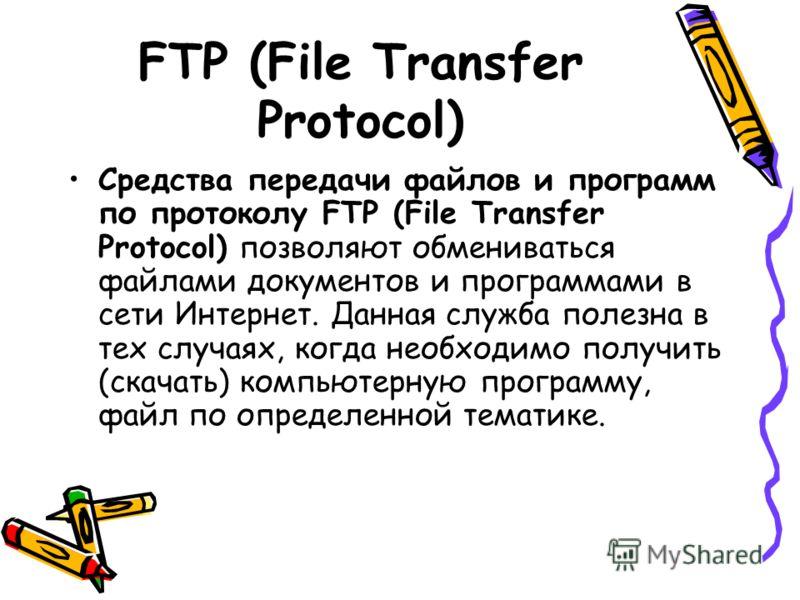 FTP (File Transfer Protocol) Средства передачи файлов и программ по протоколу FTP (File Transfer Protocol) позволяют обмениваться файлами документов и программами в сети Интернет. Данная служба полезна в тех случаях, когда необходимо получить (скачат