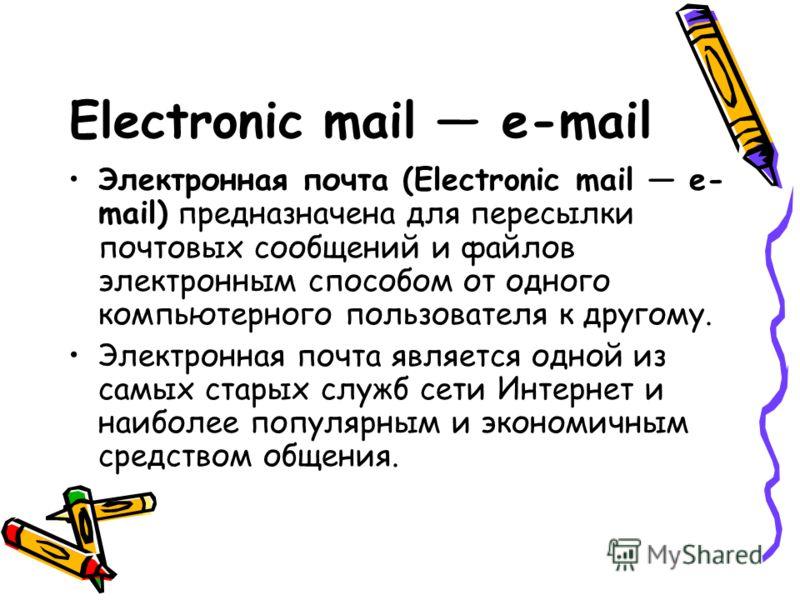 Electronic mail e-mail Электронная почта (Electronic mail e- mail) предназначена для пересылки почтовых сообщений и файлов электронным способом от одного компьютерного пользователя к другому. Электронная почта является одной из самых старых служб сет