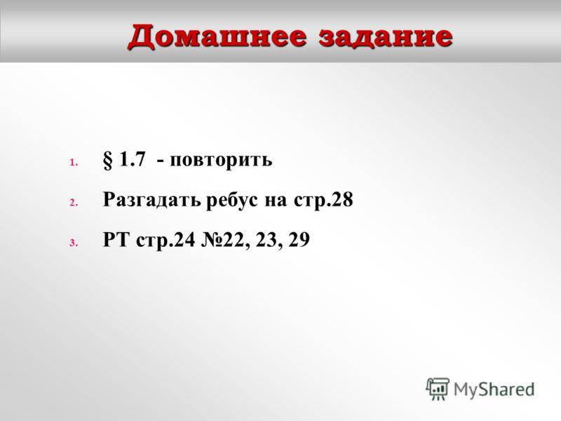 Домашнее задание 1. § 1.7 - повторить 2. Разгадать ребус на стр.28 3. РТ стр.24 22, 23, 29