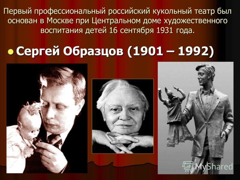 Первый профессиональный российский кукольный театр был основан в Москве при Центральном доме художественного воспитания детей 16 сентября 1931 года. Сергей Образцов (1901 – 1992) Сергей Образцов (1901 – 1992)