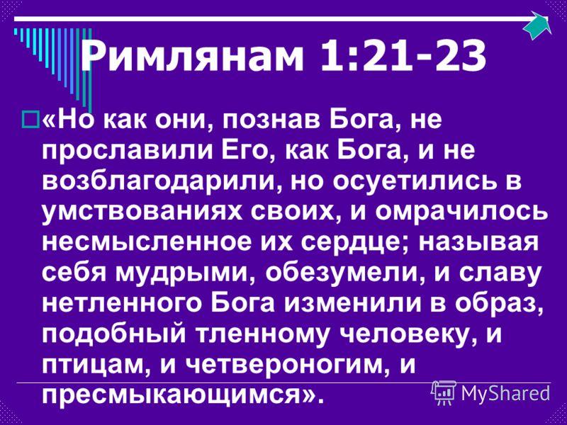 Римлянам 1:21-23 «Но как они, познав Бога, не прославили Его, как Бога, и не возблагодарили, но осуетились в умствованиях своих, и омрачилось несмысленное их сердце; называя себя мудрыми, обезумели, и славу нетленного Бога изменили в образ, подобный