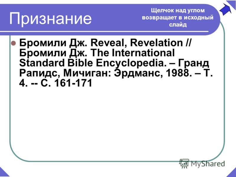 Бромили Дж. Reveal, Revelation // Бромили Дж. The International Standard Bible Encyclopedia. – Гранд Рапидс, Мичиган: Эрдманс, 1988. – Т. 4. -- C. 161-171 Признание Щелчок над углом возвращает в исходный слайд