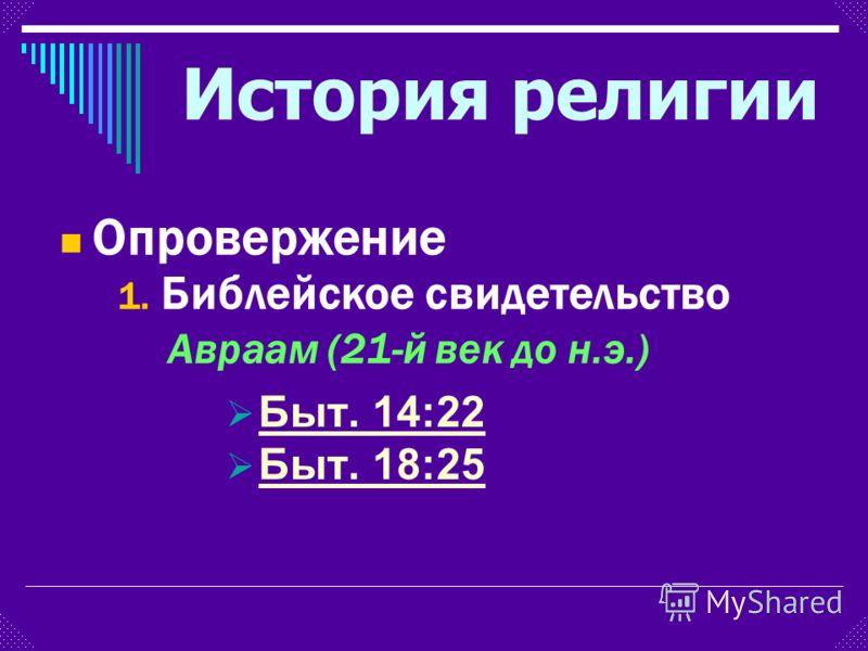 Быт. 14:22 Быт. 18:25 1. Библейское свидетельство Авраам (21-й век до н.э.) Опровержение История религии