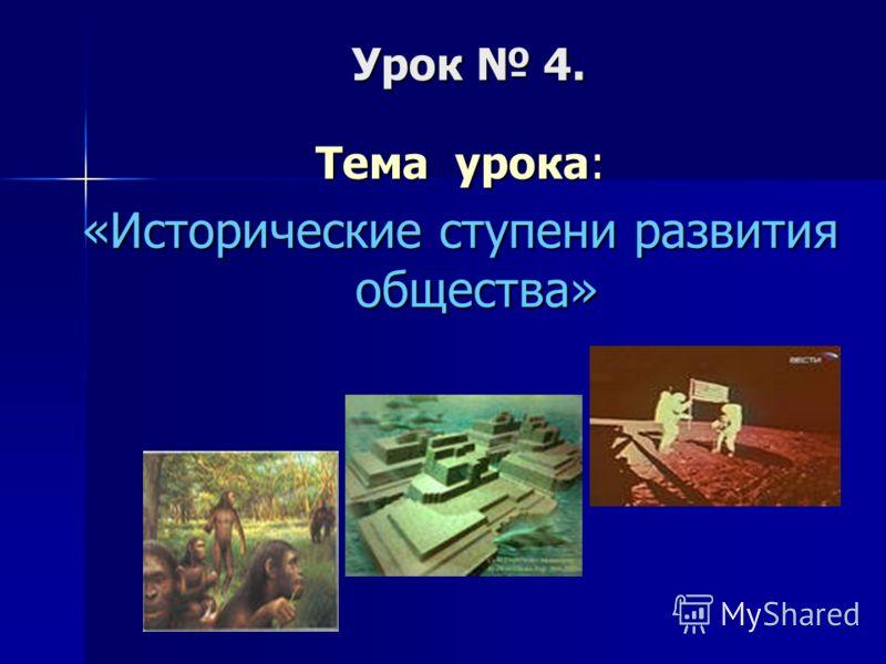 Урок 4. Тема урока: «Исторические ступени развития общества»