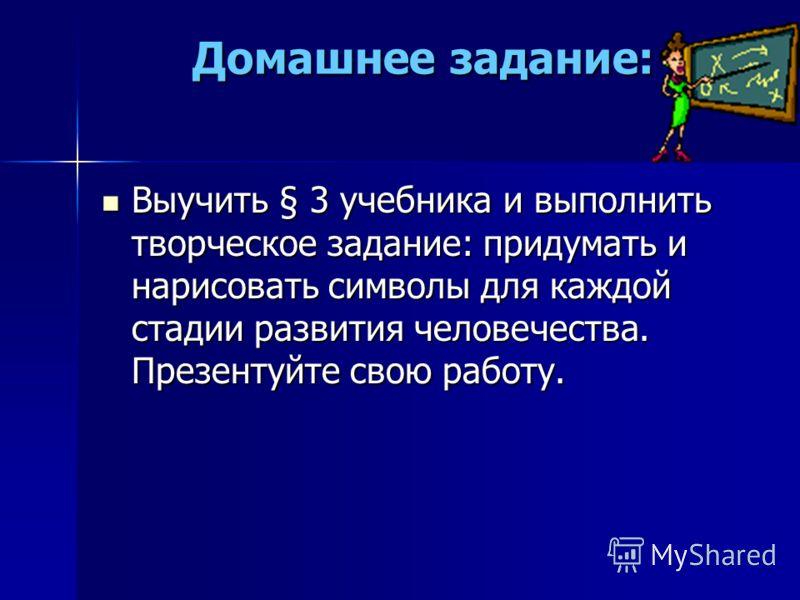 Домашнее задание: Выучить § 3 учебника и выполнить творческое задание: придумать и нарисовать символы для каждой стадии развития человечества. Презентуйте свою работу.