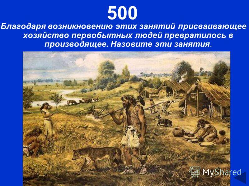 500 Благодаря возникновению этих занятий присваивающее хозяйство первобытных людей превратилось в производящее. Назовите эти занятия.