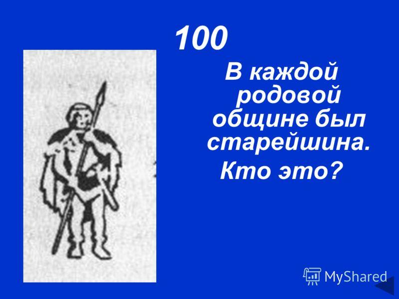 100 В каждой родовой общине был старейшина. Кто это?