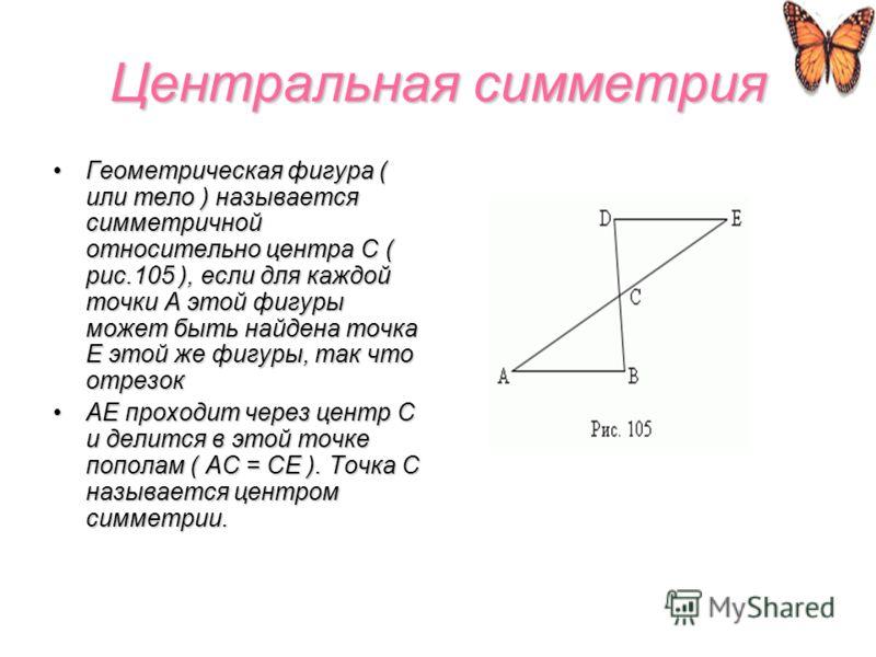 Центральная симметрия Геометрическая фигура ( или тело ) называется симметричной относительно центра C ( рис.105 ), если для каждой точки A этой фигуры может быть найдена точка E этой же фигуры, так что отрезокГеометрическая фигура ( или тело ) назыв